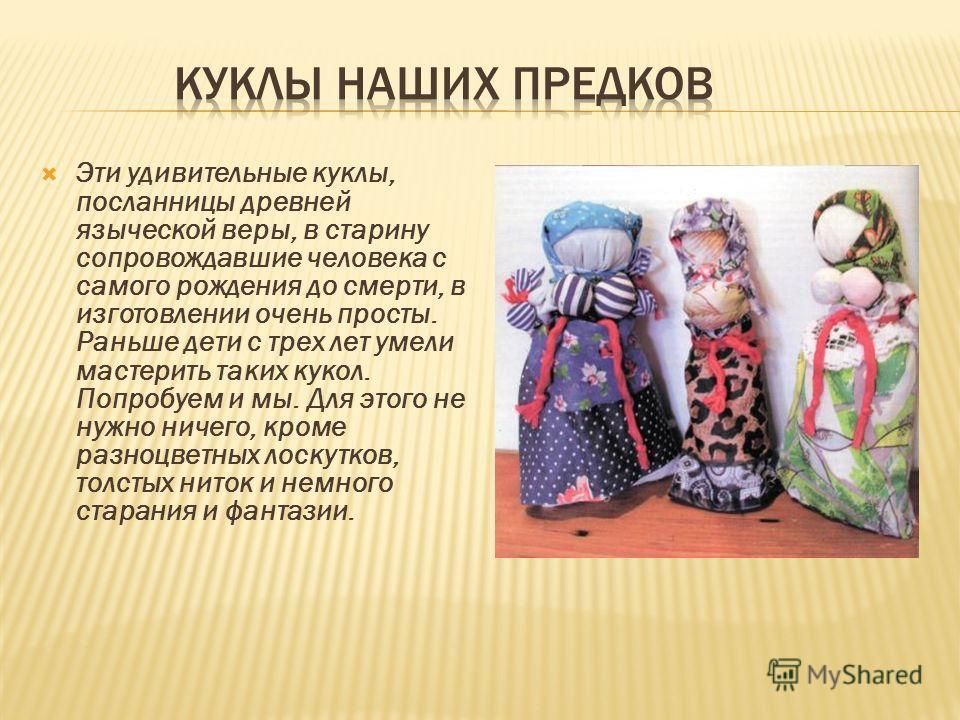 Эти удивительные куклы, посланницы древней языческой веры, в старину сопровождавшие человека с самого рождения до смерти, в изготовлении очень просты. Раньше дети с трех лет умели мастерить таких кукол. Попробуем и мы. Для этого не нужно ничего, кром