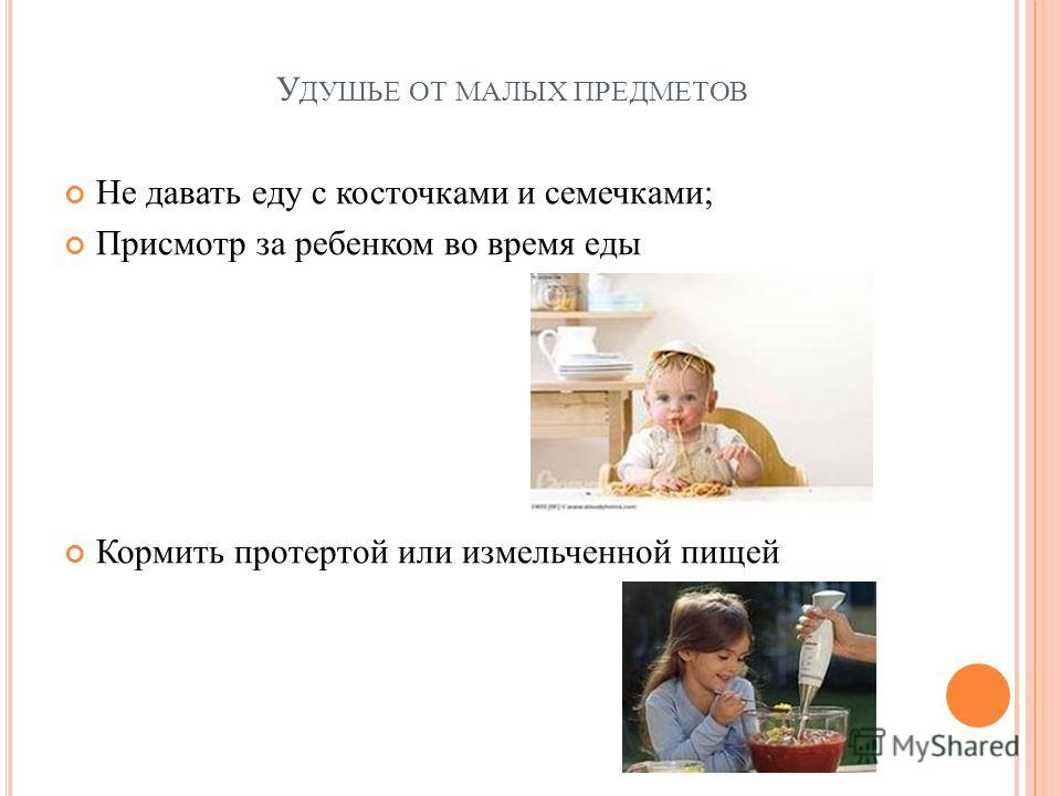 У ДУШЬЕ ОТ МАЛЫХ ПРЕДМЕТОВ Не давать еду с косточками и семечками; Присмотр за ребенком во время еды Кормить протертой или измельченной пищей
