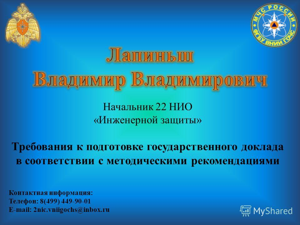 Начальник 22 НИО «Инженерной защиты» Требования к подготовке государственного доклада в соответствии с методическими рекомендациями Контактная информация: Телефон: 8(499) 449-90-01 E-mail: 2nic.vniigochs@inbox.ru