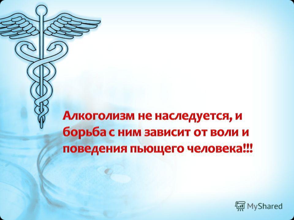 Алкоголизм не наследуется, и борьба с ним зависит от воли и поведения пьющего человека!!!