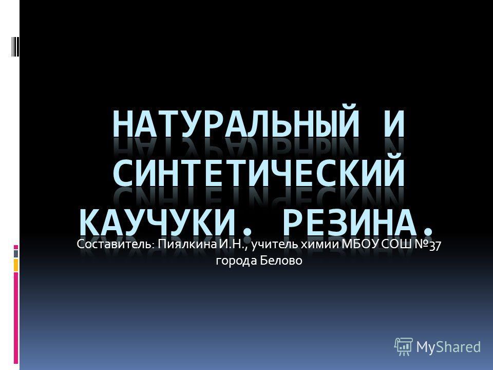 Составитель: Пиялкина И.Н., учитель химии МБОУ СОШ 37 города Белово