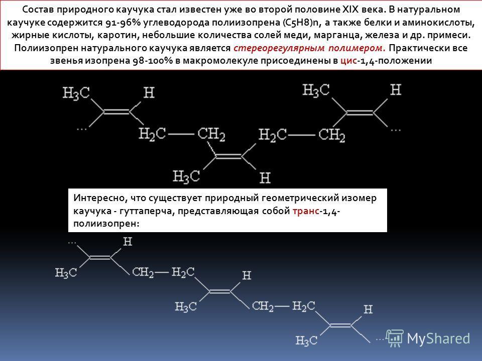 Состав природного каучука стал известен уже во второй половине ХIХ века. В натуральном каучуке содержится 91-96% углеводорода полиизопрена (C5H8)n, а также белки и аминокислоты, жирные кислоты, каротин, небольшие количества солей меди, марганца, желе