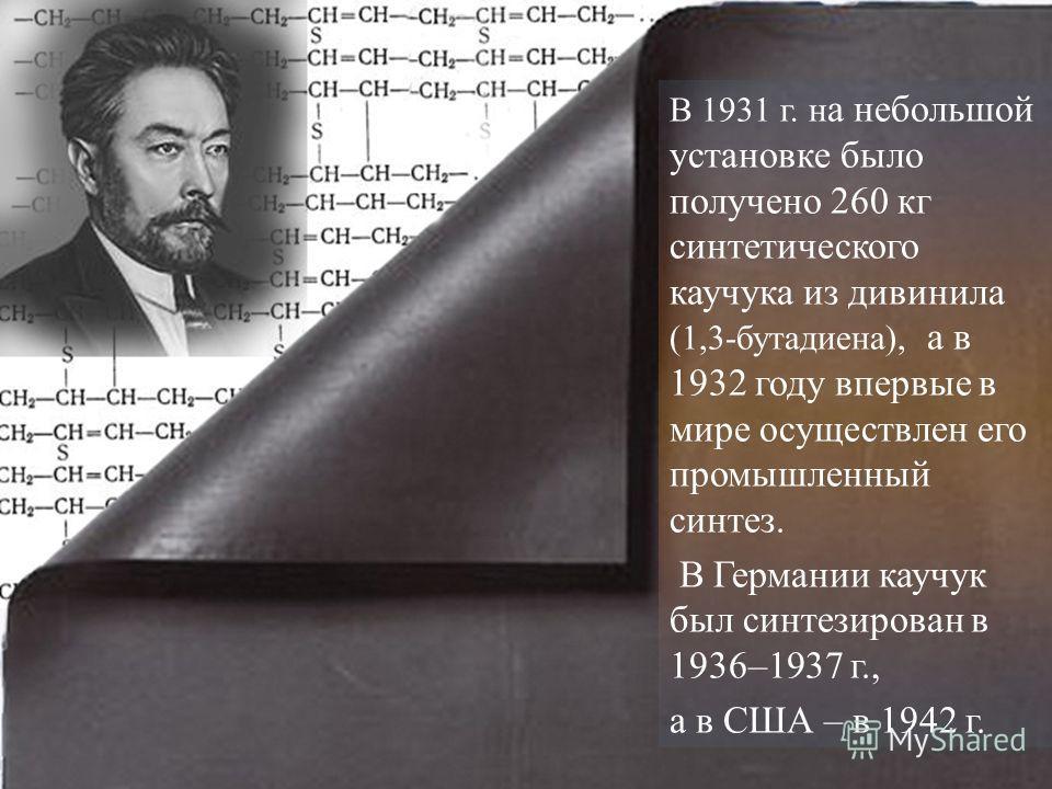 В 1931 г. н а небольшой установке было получено 260 кг синтетического каучука из дивинила (1,3-бутадиена), а в 1932 году впервые в мире осуществлен его промышленный синтез. В Германии каучук был синтезирован в 1936–1937 г., а в США – в 1942 г.