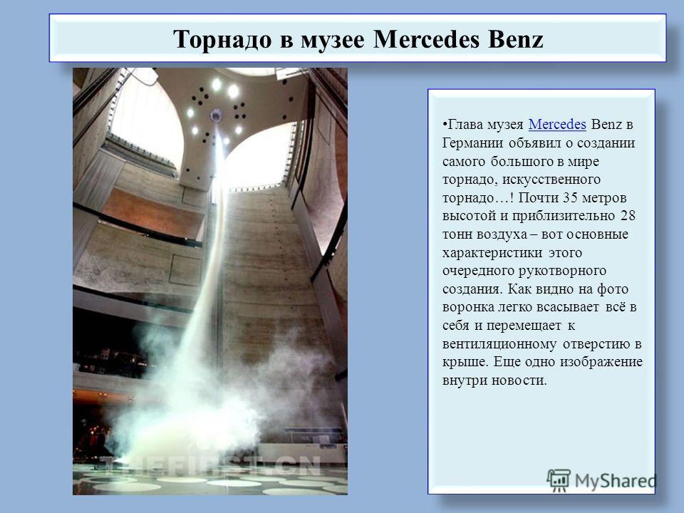 Торнадо в музее Mercedes Benz Глава музея Mercedes Benz в Германии объявил о создании самого большого в мире торнадо, искусственного торнадо…! Почти 35 метров высотой и приблизительно 28 тонн воздуха – вот основные характеристики этого очередного рук