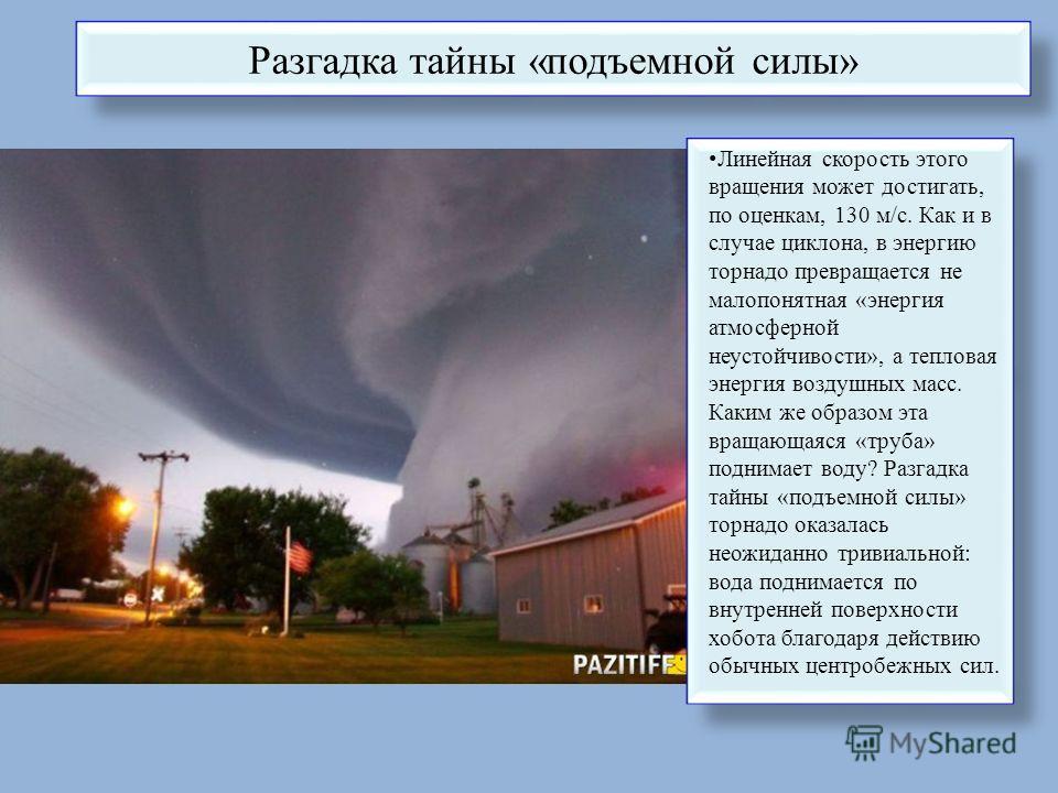 Разгадка тайны «подъемной силы» Линейная скорость этого вращения может достигать, по оценкам, 130 м/с. Как и в случае циклона, в энергию торнадо превращается не малопонятная «энергия атмосферной неустойчивости», а тепловая энергия воздушных масс. Как
