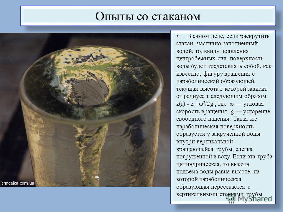 Опыты со стаканом В самом деле, если раскрутить стакан, частично заполненный водой, то, ввиду появления центробежных сил, поверхность воды будет представлять собой, как известно, фигуру вращения с параболической образующей, текущая высота г которой з
