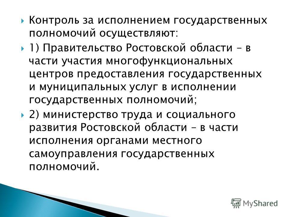 Контроль за исполнением государственных полномочий осуществляют: 1) Правительство Ростовской области – в части участия многофункциональных центров предоставления государственных и муниципальных услуг в исполнении государственных полномочий; 2) минист