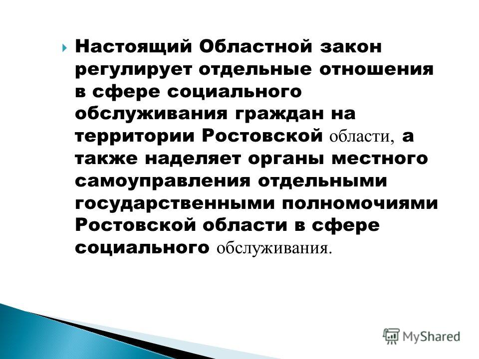 Настоящий Областной закон регулирует отдельные отношения в сфере социального обслуживания граждан на территории Ростовской области, а также наделяет органы местного самоуправления отдельными государственными полномочиями Ростовской области в сфере со