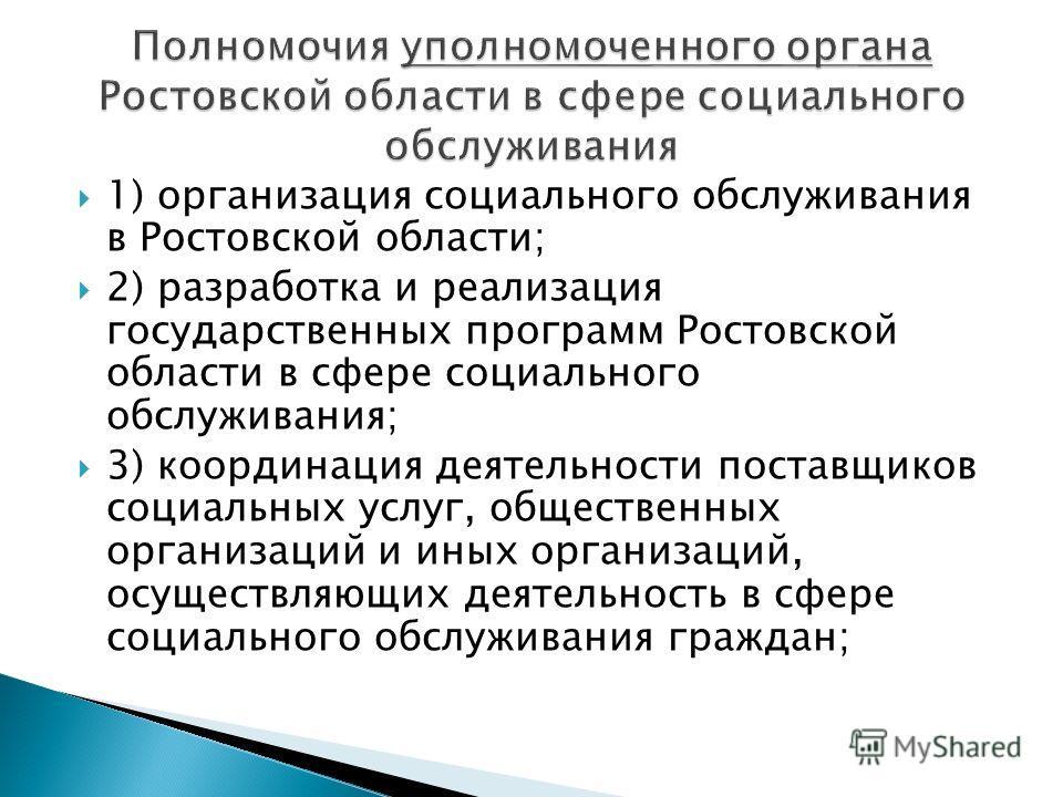 1) организация социального обслуживания в Ростовской области; 2) разработка и реализация государственных программ Ростовской области в сфере социального обслуживания; 3) координация деятельности поставщиков социальных услуг, общественных организаций