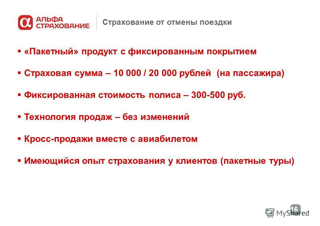 16 Страхование от отмены поездки «Пакетный» продукт с фиксированным покрытием Страховая сумма – 10 000 / 20 000 рублей (на пассажира) Фиксированная стоимость полиса – 300-500 руб. Технология продаж – без изменений Кросс-продажи вместе с авиабилетом И