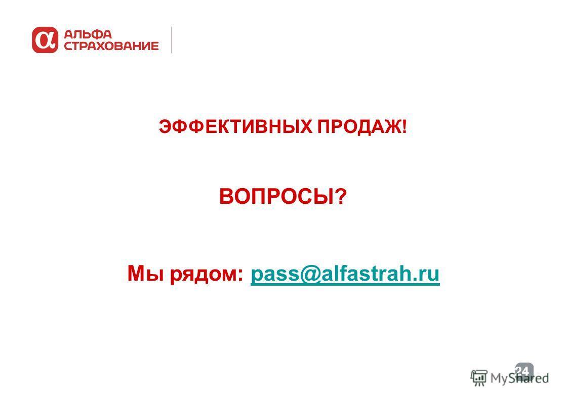 24 ЭФФЕКТИВНЫХ ПРОДАЖ! ВОПРОСЫ? Мы рядом: pass@alfastrah.rupass@alfastrah.ru