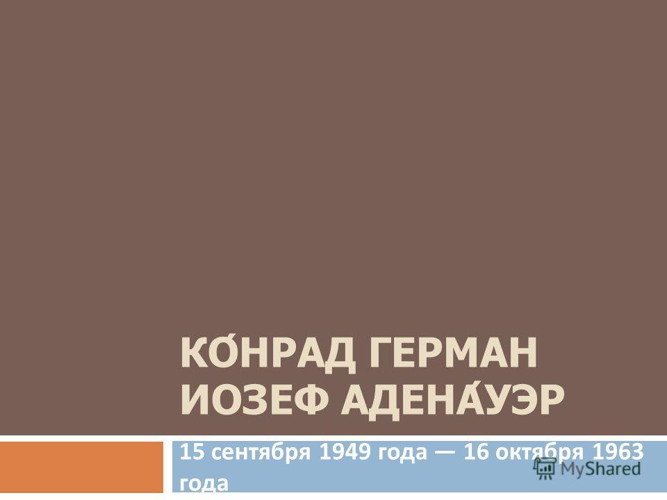 КОНРАД ГЕРМАН ИОЗЕФ АДЕНАУЭР 15 сентября 1949 года 16 октября 1963 года