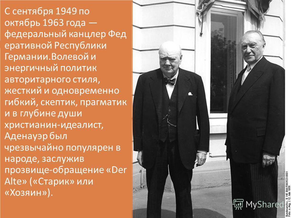 С сентября 1949 по октябрь 1963 года федеральный канцлер Фед еративной Республики Германии. Волевой и энергичный политик авторитарного стиля, жесткий и одновременно гибкий, скептик, прагматик и в глубине души христианин - идеалист, Аденауэр был чрезв