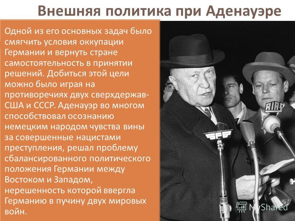 Внешняя политика при Аденауэре Одной из его основных задач было смягчить условия оккупации Германии и вернуть стране самостоятельность в принятии решений. Добиться этой цели можно было играя на противоречиях двух сверхдержав - США и СССР. Аденауэр во