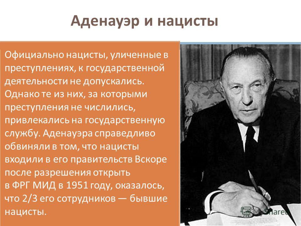 Аденауэр и нацисты Официально нацисты, уличенные в преступлениях, к государственной деятельности не допускались. Однако те из них, за которыми преступления не числились, привлекались на государственную службу. Аденауэра справедливо обвиняли в том, чт