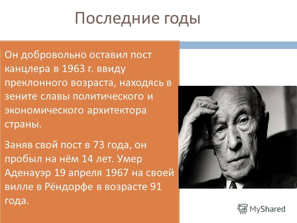 Последние годы Он добровольно оставил пост канцлера в 1963 г. ввиду преклонного возраста, находясь в зените славы политического и экономического архитектора страны. Заняв свой пост в 73 года, он пробыл на нём 14 лет. Умер Аденауэр 19 апреля 1967 на с