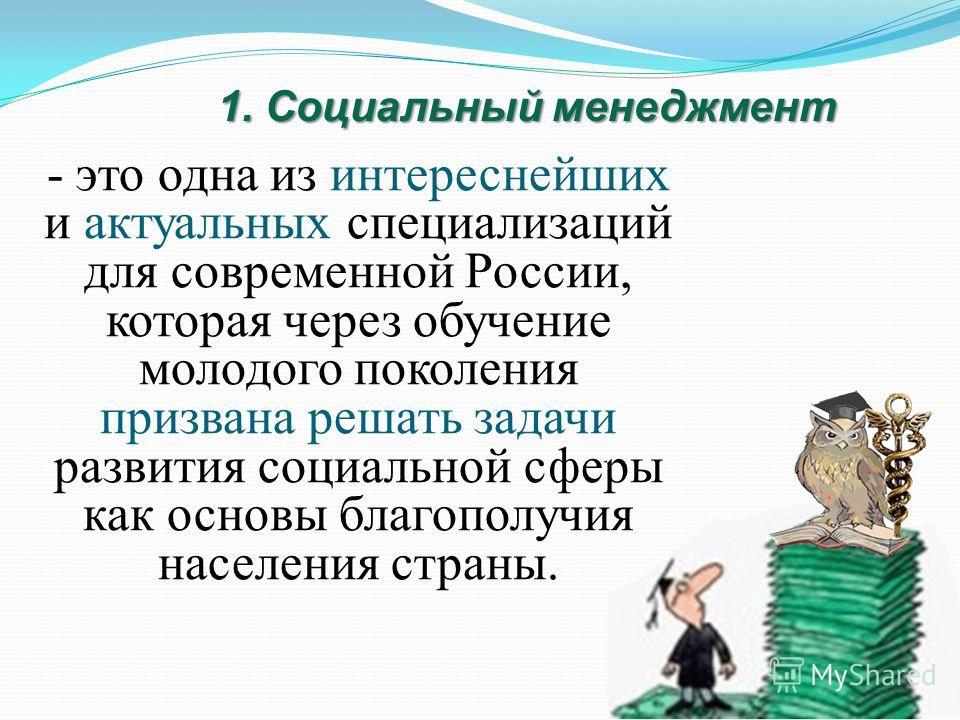 - это одна из интереснейших и актуальных специализаций для современной России, которая через обучение молодого поколения призвана решать задачи развития социальной сферы как основы благополучия населения страны. 1. Социальный менеджмент