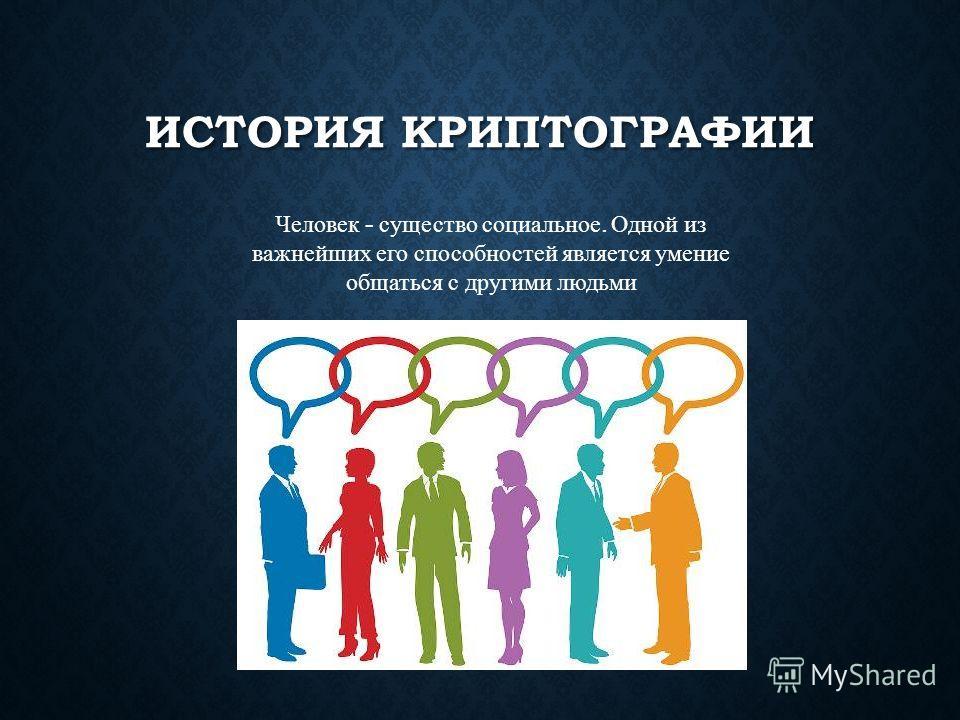 ИСТОРИЯ КРИПТОГРАФИИ Человек - существо социальное. Одной из важнейших его способностей является умение общаться с другими людьми