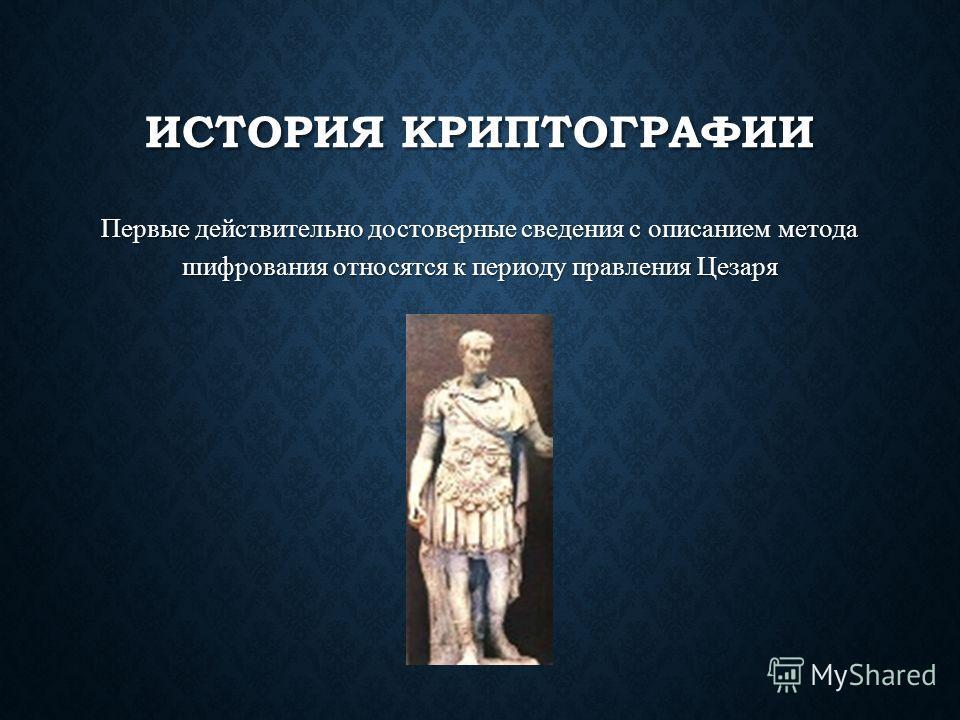 ИСТОРИЯ КРИПТОГРАФИИ Первые действительно достоверные сведения с описанием метода шифрования относятся к периоду правления Цезаря