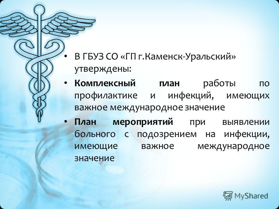 В ГБУЗ СО «ГП г.Каменск-Уральский» утверждены: Комплексный план работы по профилактике и инфекций, имеющих важное международное значение План мероприятий при выявлении больного с подозрением на инфекции, имеющие важное международное значение