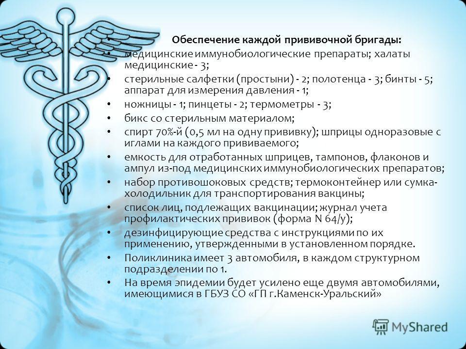 Обеспечение каждой прививочной бригады: медицинские иммунобиологические препараты; халаты медицинские - 3; стерильные салфетки (простыни) - 2; полотенца - 3; бинты - 5; аппарат для измерения давления - 1; ножницы - 1; пинцеты - 2; термометры - 3; бик