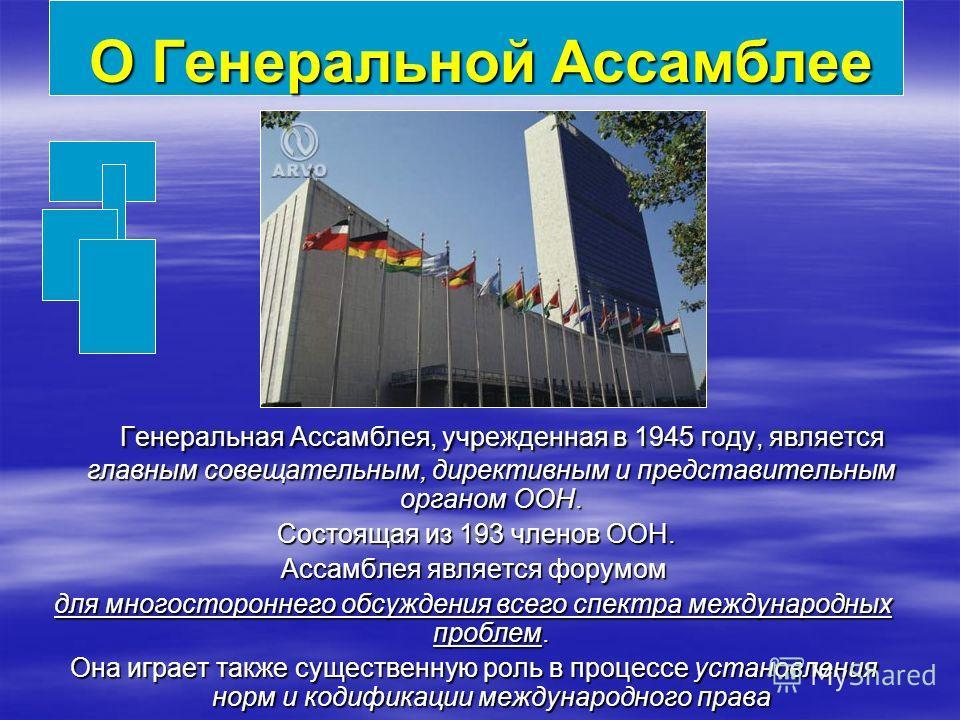 О Генеральной Ассамблее Генеральная Ассамблея, учрежденная в 1945 году, является главным совещательным, директивным и представительным органом ООН. Генеральная Ассамблея, учрежденная в 1945 году, является главным совещательным, директивным и представ