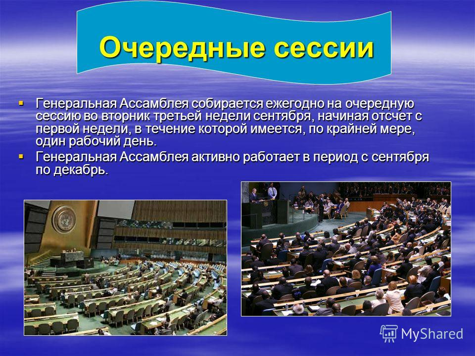 Очередные сессии Генеральная Ассамблея собирается ежегодно на очередную сессию во вторник третьей недели сентября, начиная отсчет с первой недели, в течение которой имеется, по крайней мере, один рабочий день. Генеральная Ассамблея собирается ежегодн