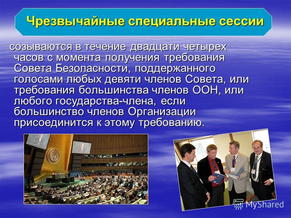 Чрезвычайные специальные сессии созываются в течение двадцати четырех часов c момента получения требования Совета Безопасности, поддержанного голосами любых девяти членов Совета, или требования большинства членов ООН, или любого государства-члена, ес