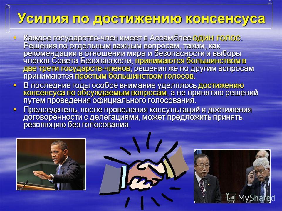 Усилия по достижению консенсуса Каждое государство-член имеет в Ассамблее один голос. Решения по отдельным важным вопросам, таким, как рекомендации в отношении мира и безопасности и выборы членов Совета Безопасности, принимаются большинством в две тр