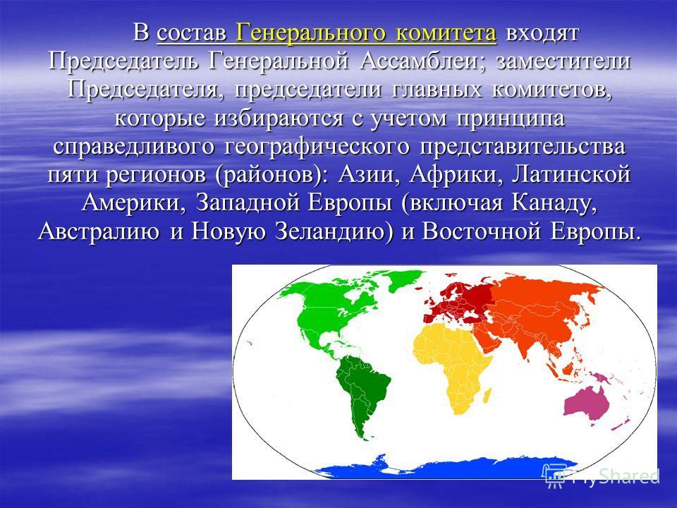В состав Генерального комитета входят Председатель Генеральной Ассамблеи; заместители Председателя, председатели главных комитетов, которые избираются с учетом принципа справедливого географического представительства пяти регионов (районов): Азии, Аф