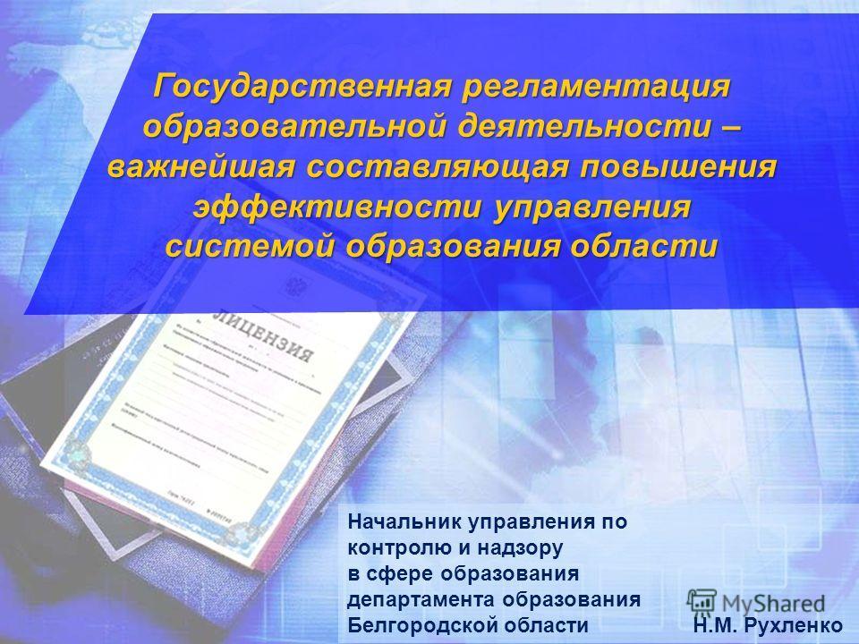 \ Государственная регламентация образовательной деятельности – важнейшая составляющая повышения эффективности управления системой образования области Начальник управления по контролю и надзору в сфере образования департамента образования Белгородской