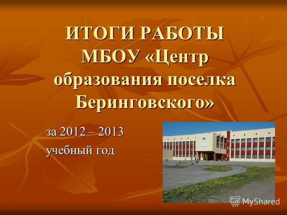 ИТОГИ РАБОТЫ МБОУ «Центр образования поселка Беринговского» за 2012 – 2013 учебный год