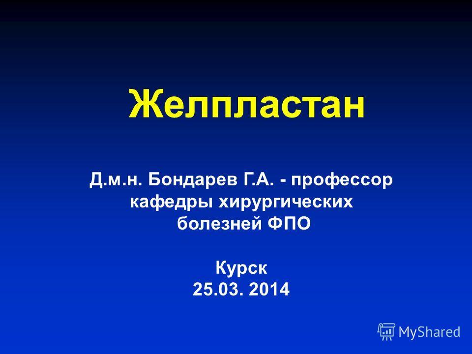 Желпластан Д.м.н. Бондарев Г.А. - профессор кафедры хирургических болезней ФПО Курск 25.03. 2014
