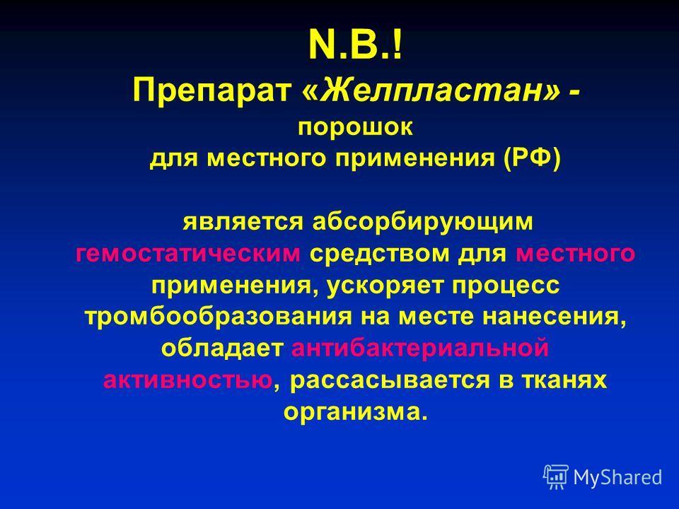 N.B.! Препарат «Желпластан» - порошок для местного применения (РФ) является абсорбирующим гемостатическим средством для местного применения, ускоряет процесс тромбообразования на месте нанесения, обладает антибактериальной активностью, рассасывается