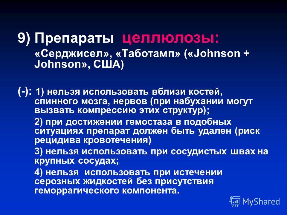 9) Препараты целлюлозы: «Серджисел», «Таботамп» («Johnson + Johnson», США) (-): 1) нельзя использовать вблизи костей, спинного мозга, нервов (при набухании могут вызвать компрессию этих структур); 2) при достижении гемостаза в подобных ситуациях преп