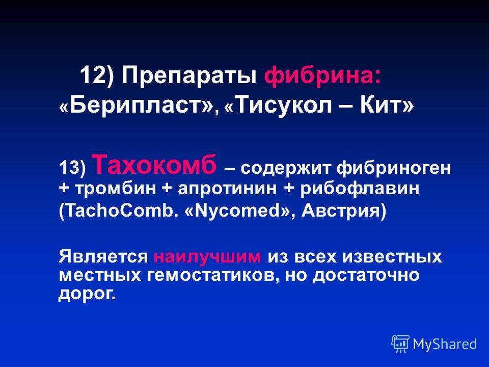 12) Препараты фибрина: « Берипласт», « Тисукол – Кит» 13) Тахокомб – содержит фибриноген + тромбин + апротинин + рибофлавин (TachoComb. «Nycomed», Австрия) Является наилучшим из всех известных местных гемостатиков, но достаточно дорог.