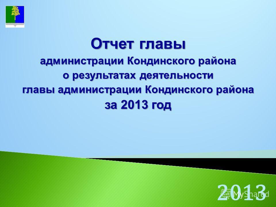 2013 Отчет главы администрации Кондинского района о результатах деятельности главы администрации Кондинского района за 2013 год