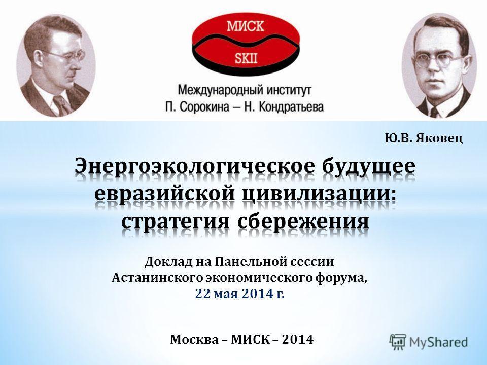 Москва – МИСК – 2014 Ю.В. Яковец Доклад на Панельной сессии Астанинского экономического форума, 22 мая 2014 г.