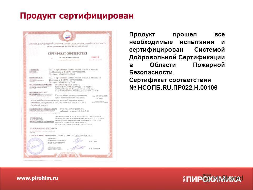 Продукт сертифицирован www.pirohim.ru Продукт прошел все необходимые испытания и сертифицирован Системой Добровольной Сертификации в Области Пожарной Безопасности. Сертификат соответствия НСОПБ.RU.ПР022.Н.00106