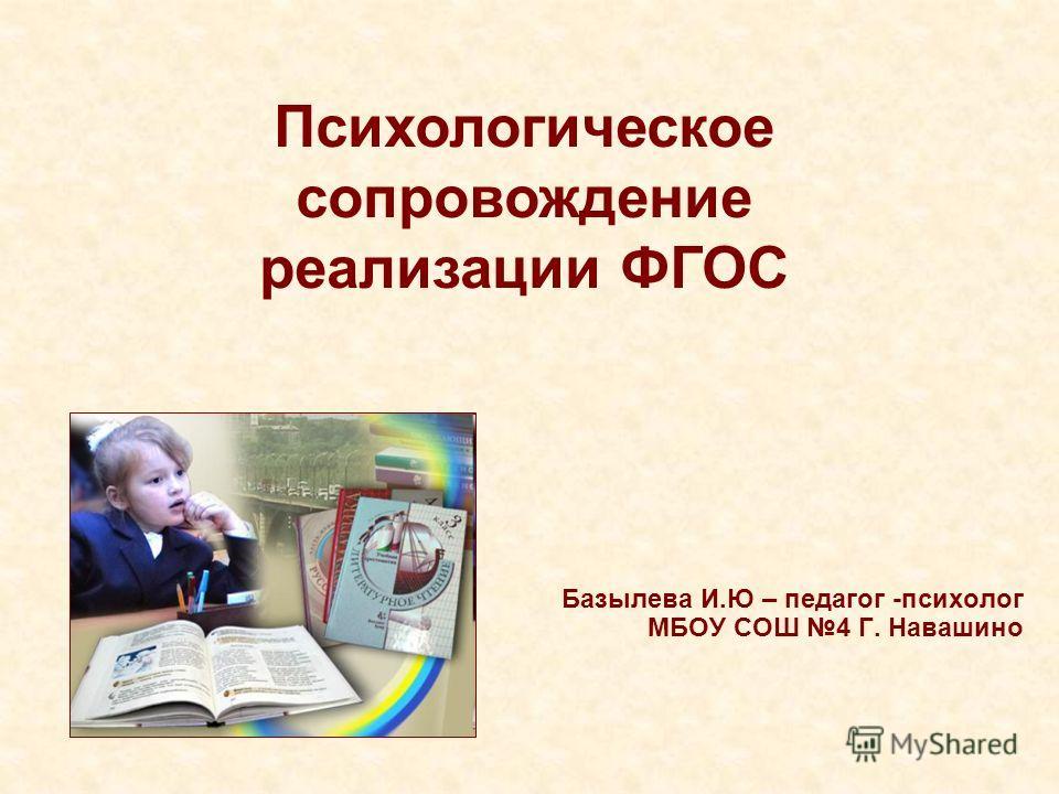 Базылева И.Ю – педагог -психолог МБОУ СОШ 4 Г. Навашино Психологическое сопровождение реализации ФГОС