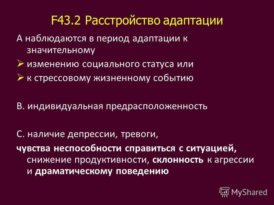 F43.2 Расстройство адаптации А наблюдаются в период адаптации к значительному изменению социального статуса или к стрессовому жизненному событию В. индивидуальная предрасположенность С. наличие депрессии, тревоги, чувства неспособности справиться с с