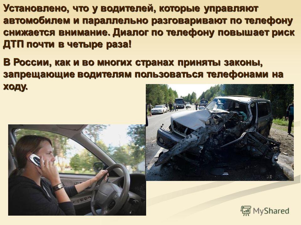 Установлено, что у водителей, которые управляют автомобилем и параллельно разговаривают по телефону снижается внимание. Диалог по телефону повышает риск ДТП почти в четыре раза! В России, как и во многих странах приняты законы, запрещающие водителям