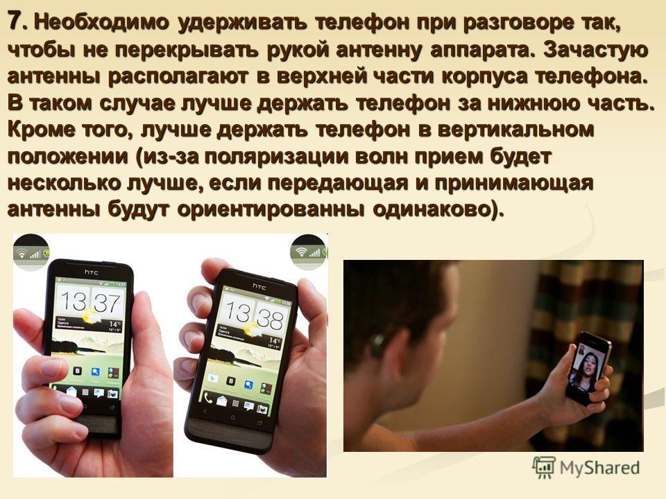 7. Необходимо удерживать телефон при разговоре так, чтобы не перекрывать рукой антенну аппарата. Зачастую антенны располагают в верхней части корпуса телефона. В таком случае лучше держать телефон за нижнюю часть. Кроме того, лучше держать телефон в