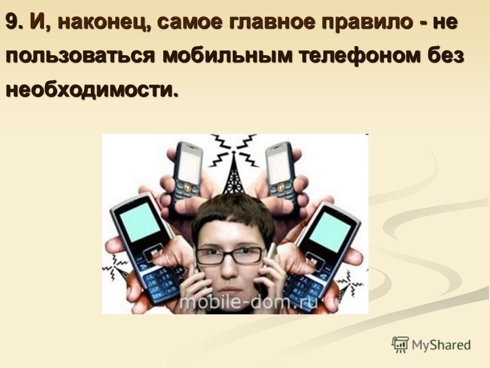 9. И, наконец, самое главное правило - не пользоваться мобильным телефоном без необходимости.