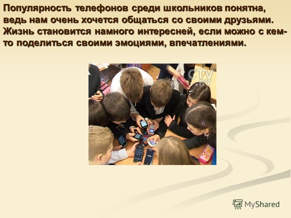 Популярность телефонов среди школьников понятна, ведь нам очень хочется общаться со своими друзьями. Жизнь становится намного интересней, если можно с кем- то поделиться своими эмоциями, впечатлениями.