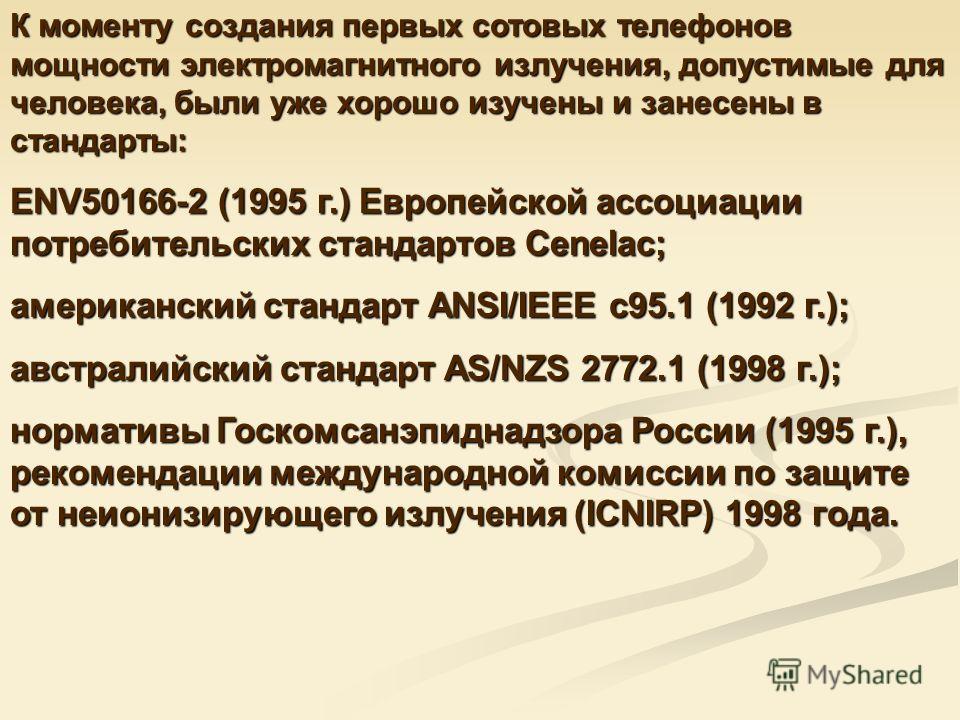 К моменту создания первых сотовых телефонов мощности электромагнитного излучения, допустимые для человека, были уже хорошо изучены и занесены в стандарты: ENV50166-2 (1995 г.) Европейской ассоциации потребительских стандартов Cenelac; американский ст