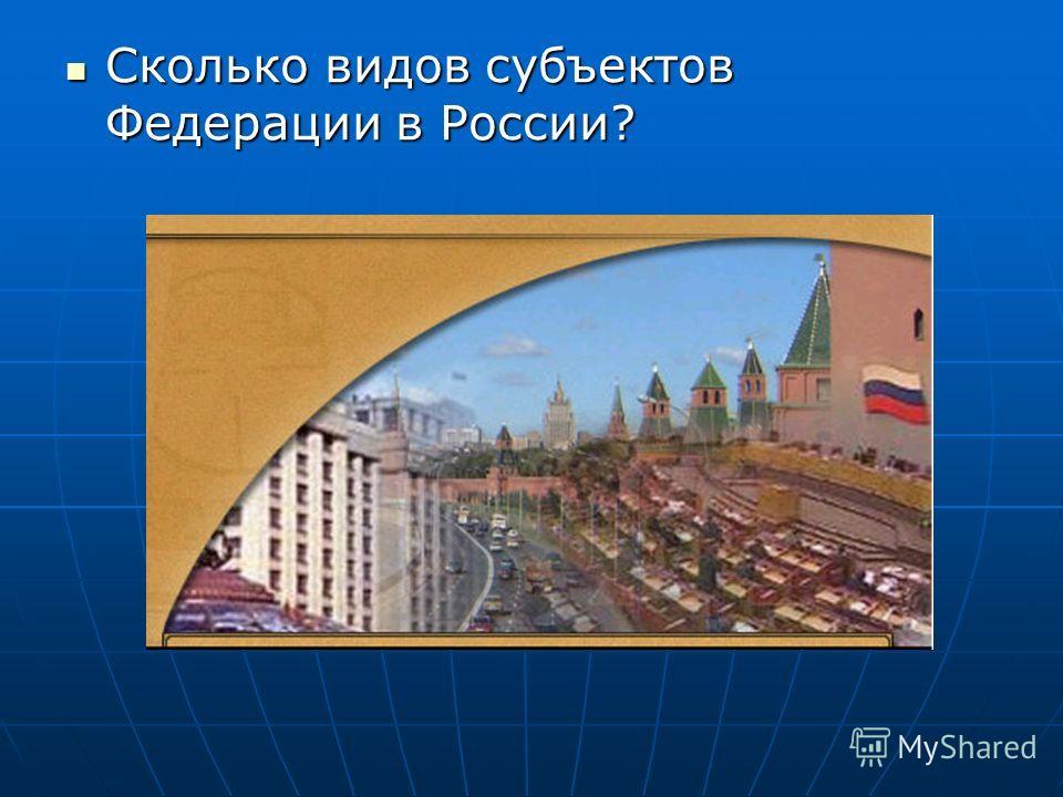 Сколько видов субъектов Федерации в России? Сколько видов субъектов Федерации в России?