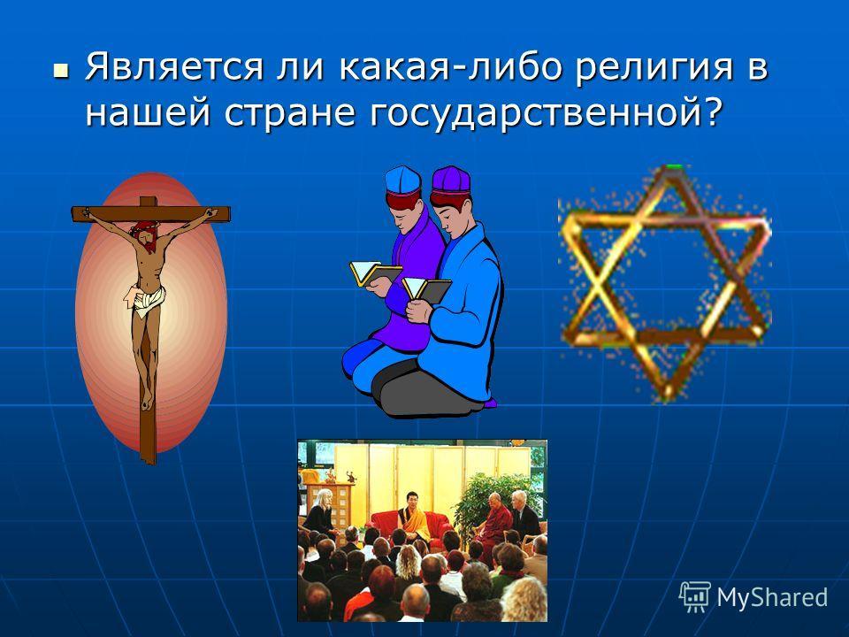 Является ли какая-либо религия в нашей стране государственной? Является ли какая-либо религия в нашей стране государственной?