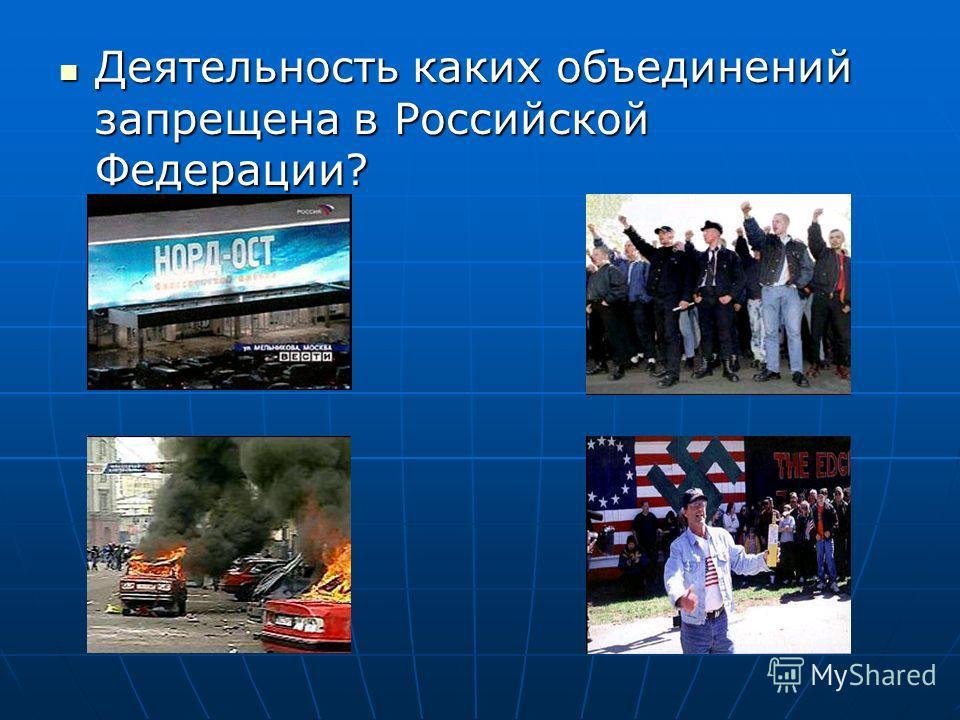 Деятельность каких объединений запрещена в Российской Федерации? Деятельность каких объединений запрещена в Российской Федерации?