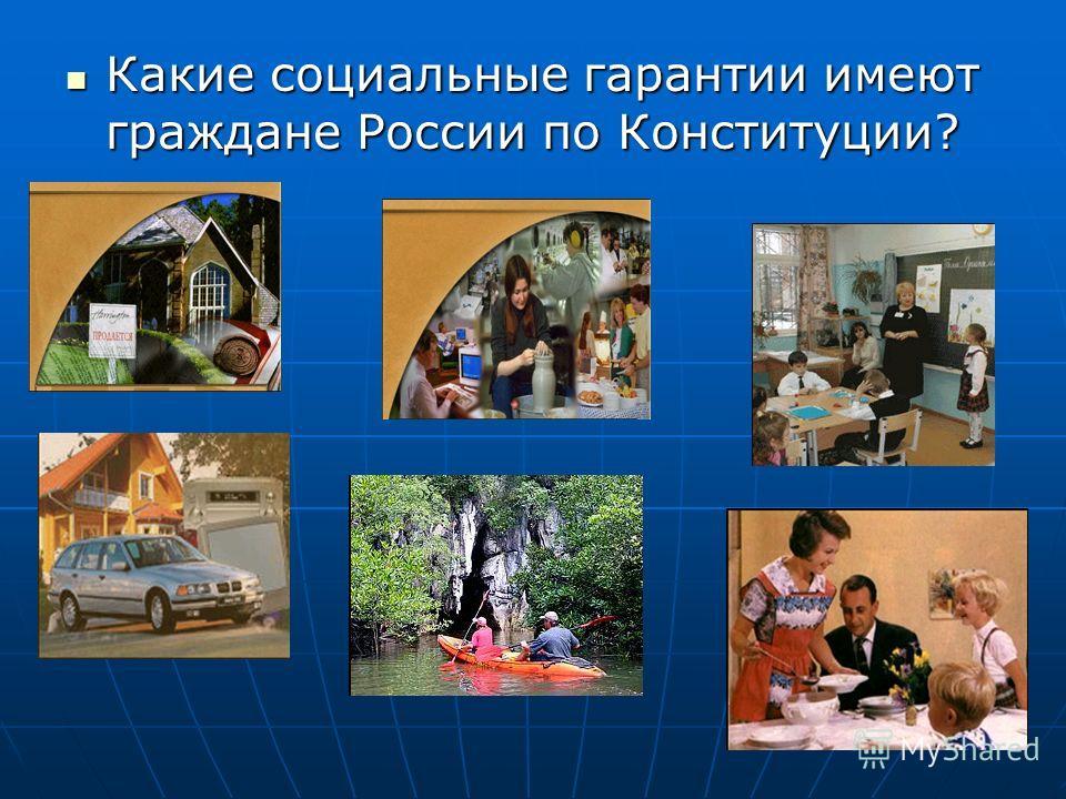 Какие социальные гарантии имеют граждане России по Конституции? Какие социальные гарантии имеют граждане России по Конституции?
